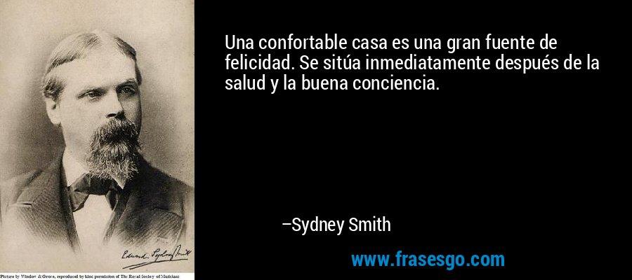 Una confortable casa es una gran fuente de felicidad. Se sitúa inmediatamente después de la salud y la buena conciencia. – Sydney Smith