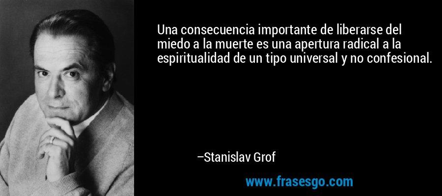 Una consecuencia importante de liberarse del miedo a la muerte es una apertura radical a la espiritualidad de un tipo universal y no confesional. – Stanislav Grof