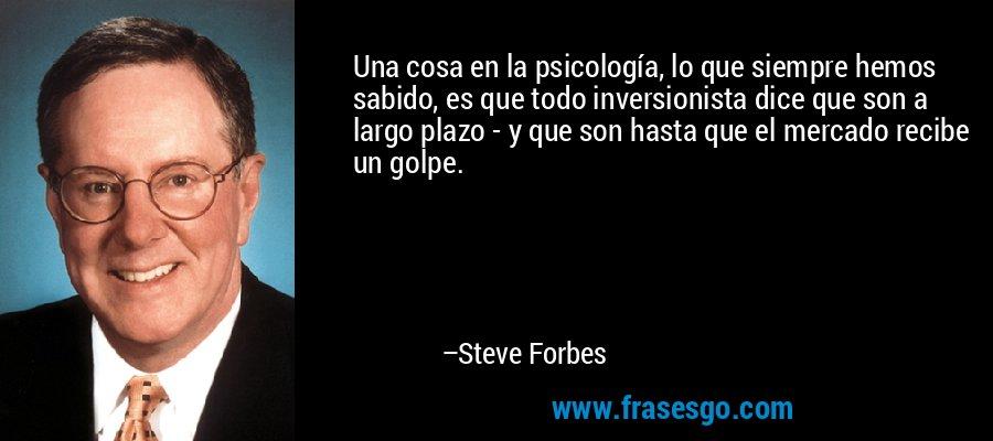 Una cosa en la psicología, lo que siempre hemos sabido, es que todo inversionista dice que son a largo plazo - y que son hasta que el mercado recibe un golpe. – Steve Forbes