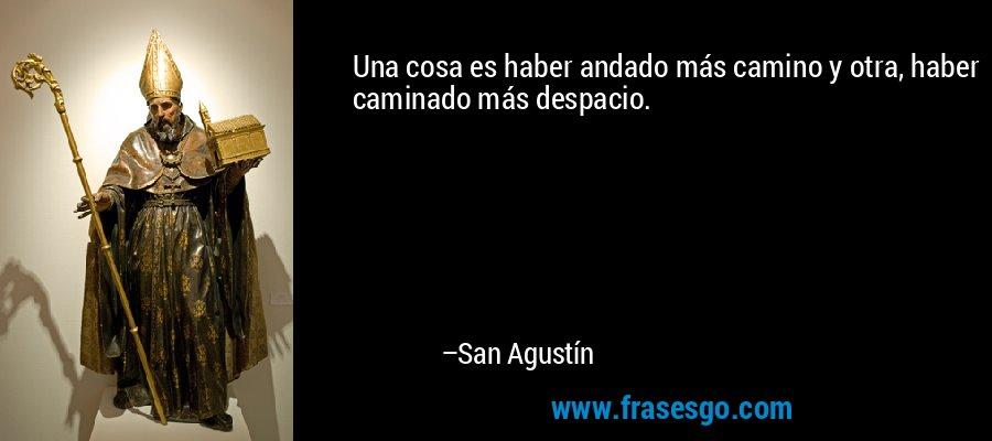 Una cosa es haber andado más camino y otra, haber caminado más despacio. – San Agustín