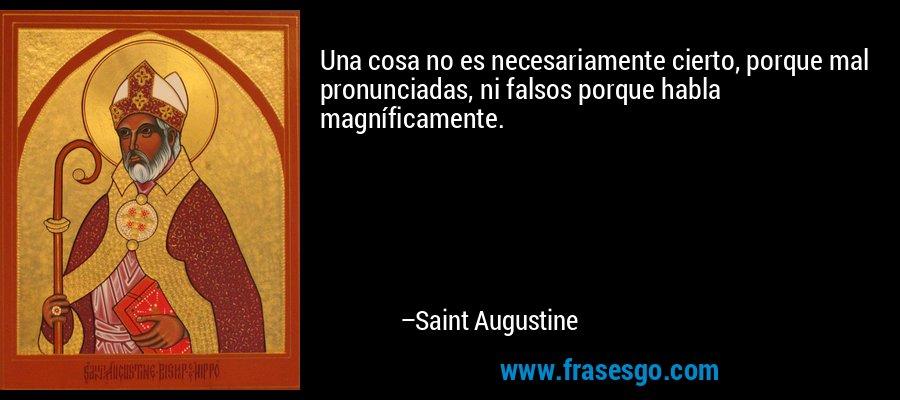 Una cosa no es necesariamente cierto, porque mal pronunciadas, ni falsos porque habla magníficamente. – Saint Augustine