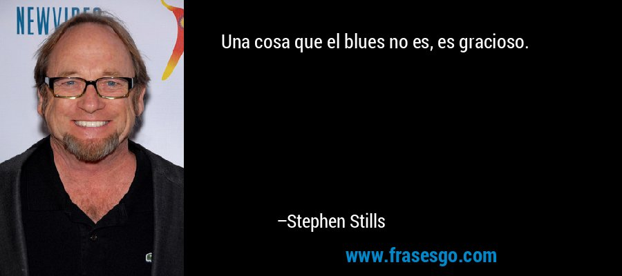 Una cosa que el blues no es, es gracioso. – Stephen Stills
