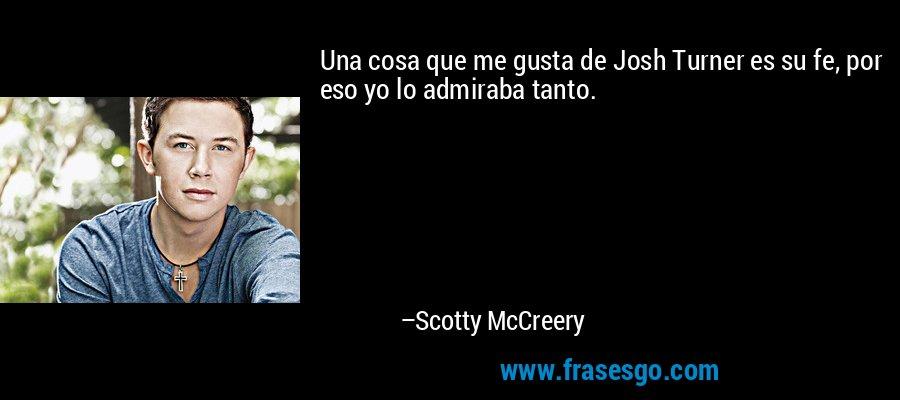 Una cosa que me gusta de Josh Turner es su fe, por eso yo lo admiraba tanto. – Scotty McCreery