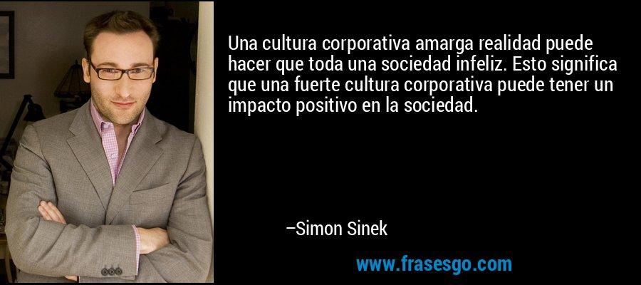 Una cultura corporativa amarga realidad puede hacer que toda una sociedad infeliz. Esto significa que una fuerte cultura corporativa puede tener un impacto positivo en la sociedad. – Simon Sinek