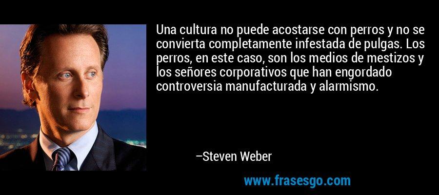 Una cultura no puede acostarse con perros y no se convierta completamente infestada de pulgas. Los perros, en este caso, son los medios de mestizos y los señores corporativos que han engordado controversia manufacturada y alarmismo. – Steven Weber