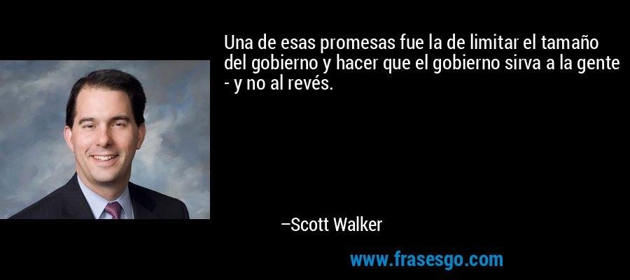 Una de esas promesas fue la de limitar el tamaño del gobierno y hacer que el gobierno sirva a la gente - y no al revés. – Scott Walker