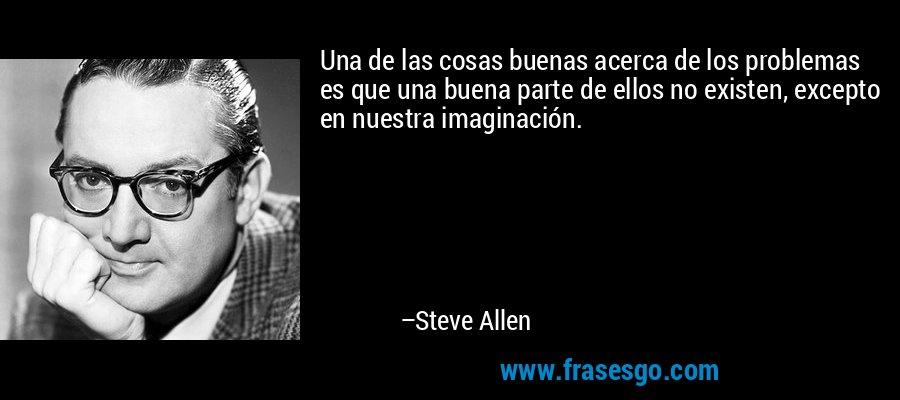 Una de las cosas buenas acerca de los problemas es que una buena parte de ellos no existen, excepto en nuestra imaginación. – Steve Allen