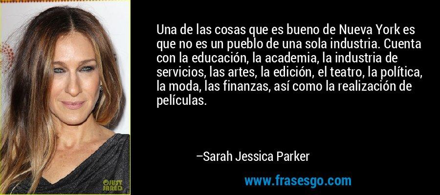Una de las cosas que es bueno de Nueva York es que no es un pueblo de una sola industria. Cuenta con la educación, la academia, la industria de servicios, las artes, la edición, el teatro, la política, la moda, las finanzas, así como la realización de películas. – Sarah Jessica Parker