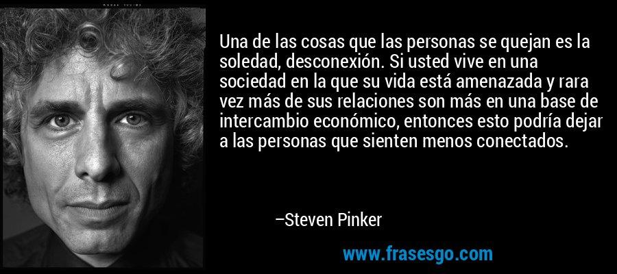 Una de las cosas que las personas se quejan es la soledad, desconexión. Si usted vive en una sociedad en la que su vida está amenazada y rara vez más de sus relaciones son más en una base de intercambio económico, entonces esto podría dejar a las personas que sienten menos conectados. – Steven Pinker