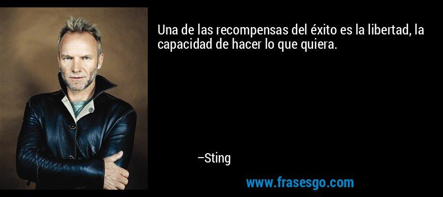 Una de las recompensas del éxito es la libertad, la capacidad de hacer lo que quiera. – Sting