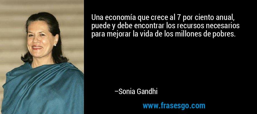 Una economía que crece al 7 por ciento anual, puede y debe encontrar los recursos necesarios para mejorar la vida de los millones de pobres. – Sonia Gandhi