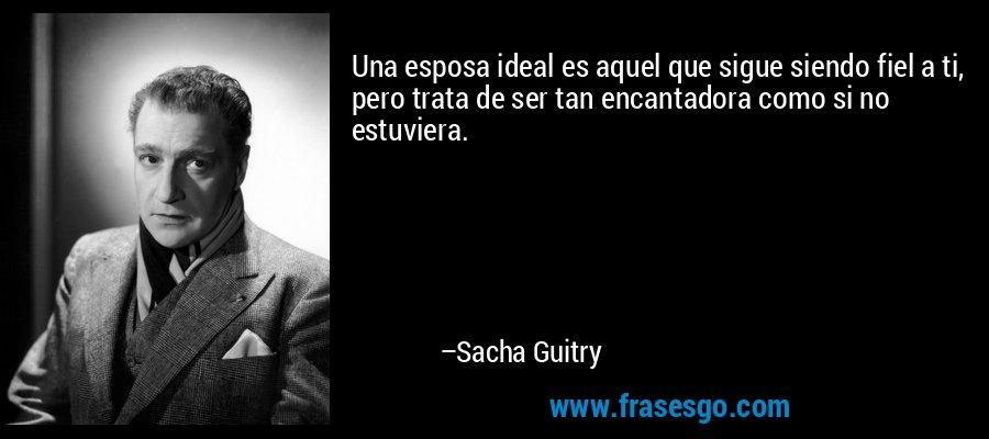 Una esposa ideal es aquel que sigue siendo fiel a ti, pero trata de ser tan encantadora como si no estuviera. – Sacha Guitry