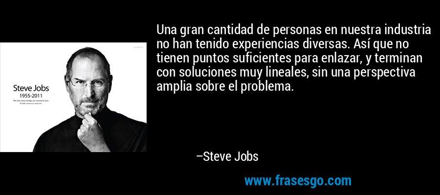 Una gran cantidad de personas en nuestra industria no han tenido experiencias diversas. Así que no tienen puntos suficientes para enlazar, y terminan con soluciones muy lineales, sin una perspectiva amplia sobre el problema. – Steve Jobs