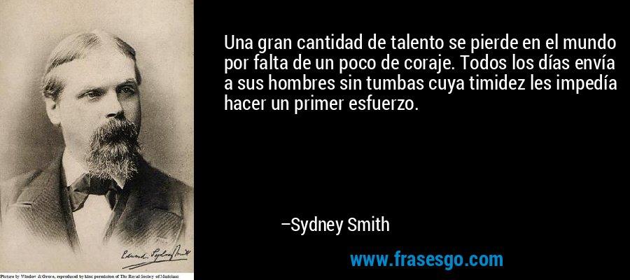 Una gran cantidad de talento se pierde en el mundo por falta de un poco de coraje. Todos los días envía a sus hombres sin tumbas cuya timidez les impedía hacer un primer esfuerzo. – Sydney Smith