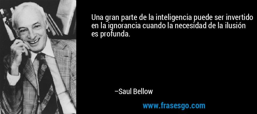 Una gran parte de la inteligencia puede ser invertido en la ignorancia cuando la necesidad de la ilusión es profunda. – Saul Bellow