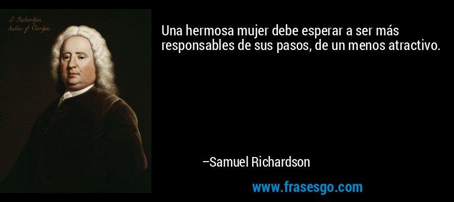 Una hermosa mujer debe esperar a ser más responsables de sus pasos, de un menos atractivo. – Samuel Richardson