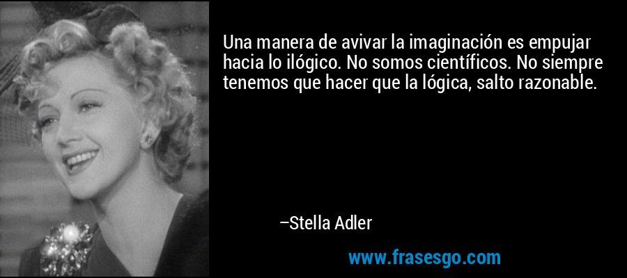 Una manera de avivar la imaginación es empujar hacia lo ilógico. No somos científicos. No siempre tenemos que hacer que la lógica, salto razonable. – Stella Adler