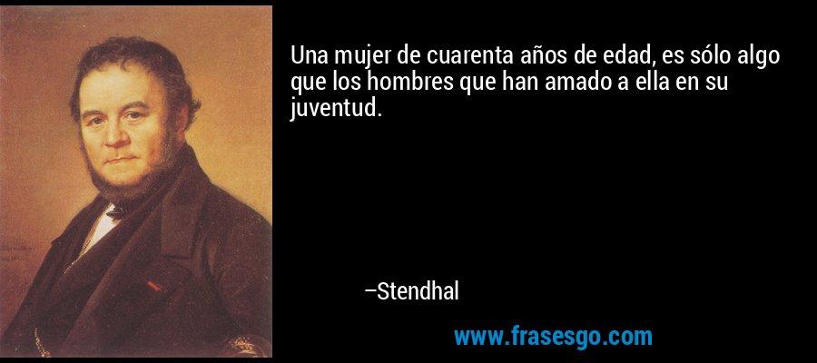 Una mujer de cuarenta años de edad, es sólo algo que los hombres que han amado a ella en su juventud. – Stendhal