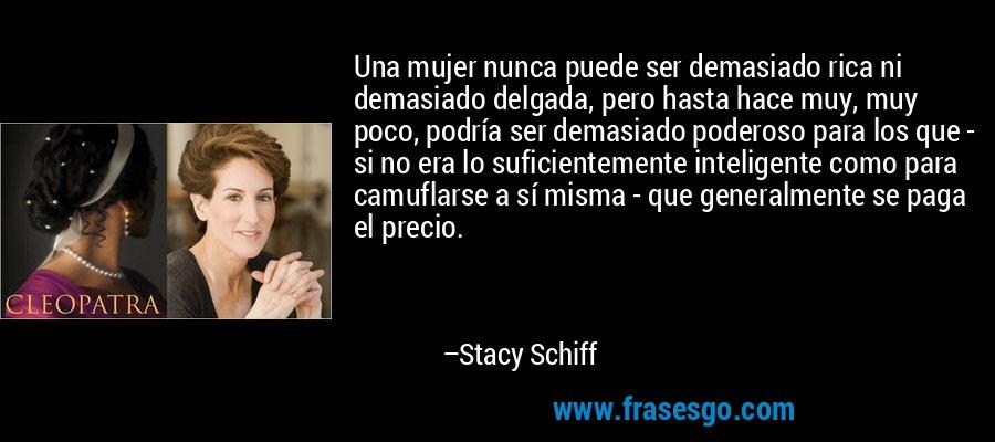 Una mujer nunca puede ser demasiado rica ni demasiado delgada, pero hasta hace muy, muy poco, podría ser demasiado poderoso para los que - si no era lo suficientemente inteligente como para camuflarse a sí misma - que generalmente se paga el precio. – Stacy Schiff