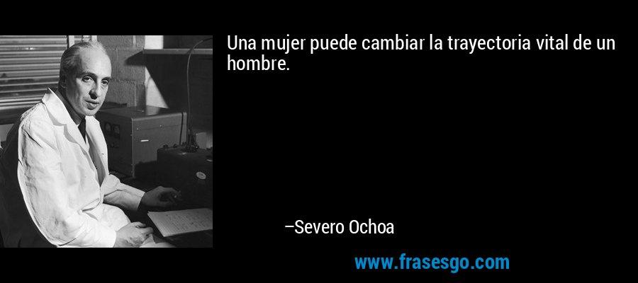 Una mujer puede cambiar la trayectoria vital de un hombre. – Severo Ochoa