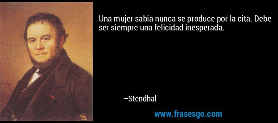 Una mujer sabia nunca se produce por la cita. Debe ser siempre una felicidad inesperada. – Stendhal