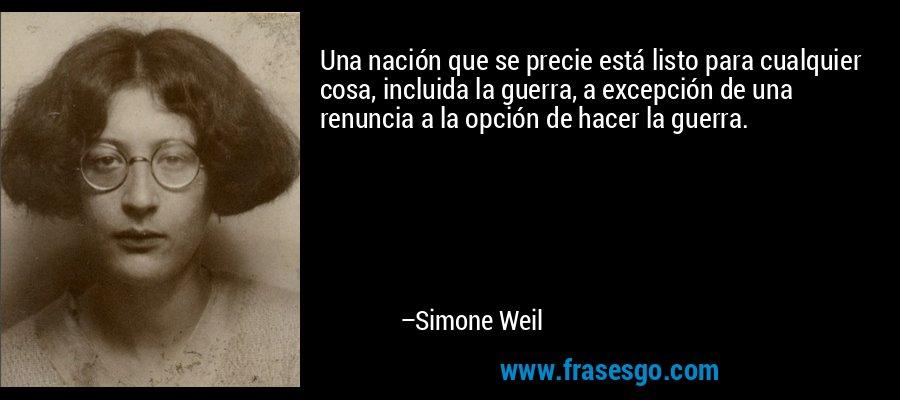 Una nación que se precie está listo para cualquier cosa, incluida la guerra, a excepción de una renuncia a la opción de hacer la guerra. – Simone Weil