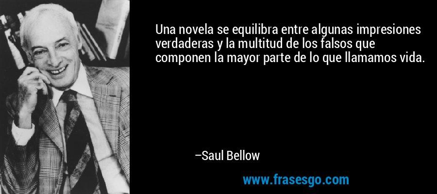 Una novela se equilibra entre algunas impresiones verdaderas y la multitud de los falsos que componen la mayor parte de lo que llamamos vida. – Saul Bellow