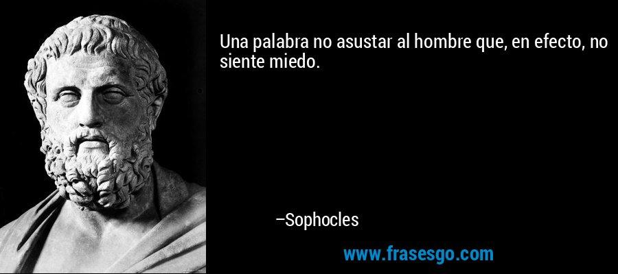 Una palabra no asustar al hombre que, en efecto, no siente miedo. – Sophocles