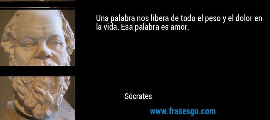 Una palabra nos libera de todo el peso y el dolor en la vida. Esa palabra es amor. – Sócrates