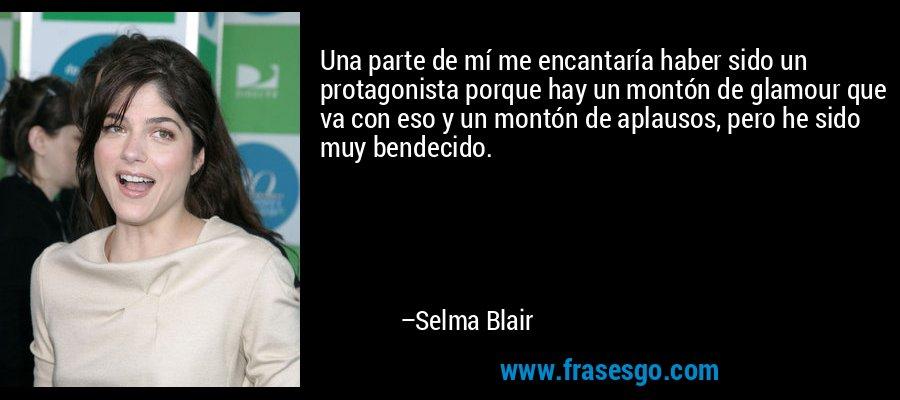 Una parte de mí me encantaría haber sido un protagonista porque hay un montón de glamour que va con eso y un montón de aplausos, pero he sido muy bendecido. – Selma Blair