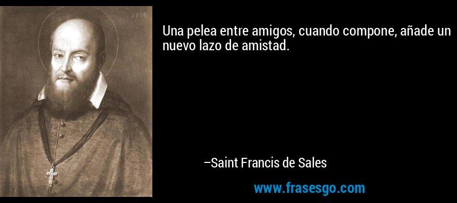 Una pelea entre amigos, cuando compone, añade un nuevo lazo de amistad. – Saint Francis de Sales