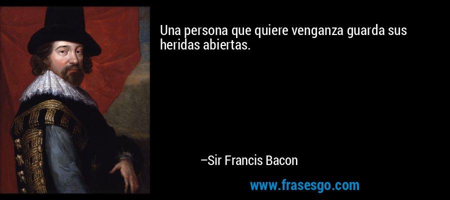 Una persona que quiere venganza guarda sus heridas abiertas. – Sir Francis Bacon