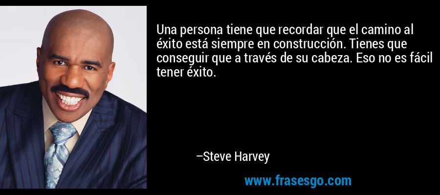 Una persona tiene que recordar que el camino al éxito está siempre en construcción. Tienes que conseguir que a través de su cabeza. Eso no es fácil tener éxito. – Steve Harvey