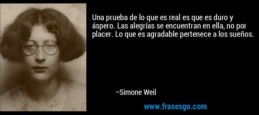 Una prueba de lo que es real es que es duro y áspero. Las alegrías se encuentran en ella, no por placer. Lo que es agradable pertenece a los sueños. – Simone Weil