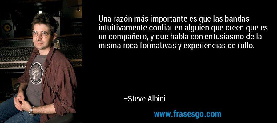 Una razón más importante es que las bandas intuitivamente confiar en alguien que creen que es un compañero, y que habla con entusiasmo de la misma roca formativas y experiencias de rollo. – Steve Albini