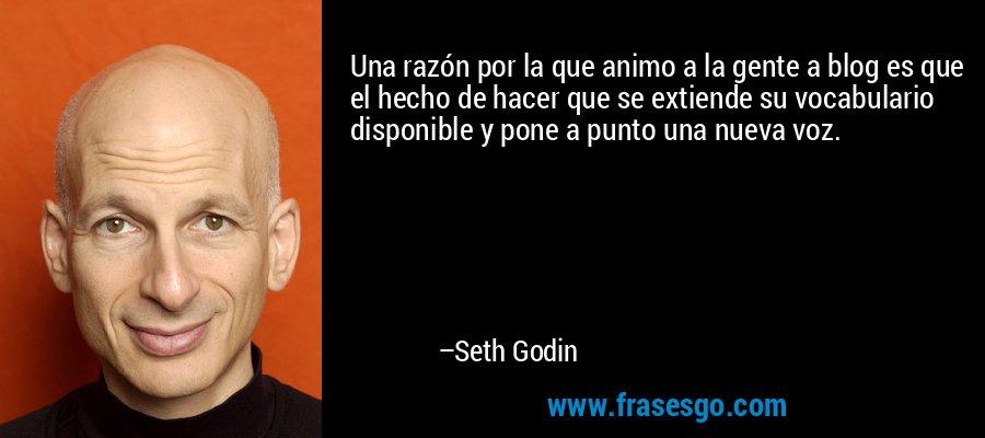 Una razón por la que animo a la gente a blog es que el hecho de hacer que se extiende su vocabulario disponible y pone a punto una nueva voz. – Seth Godin