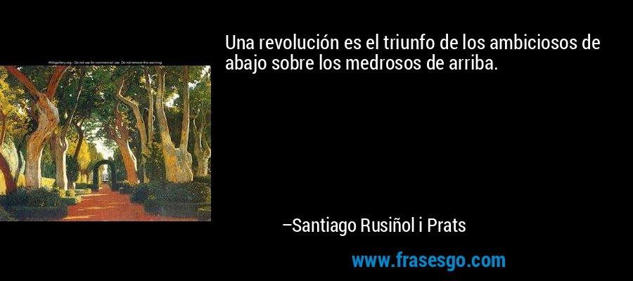 Una revolución es el triunfo de los ambiciosos de abajo sobre los medrosos de arriba. – Santiago Rusiñol i Prats