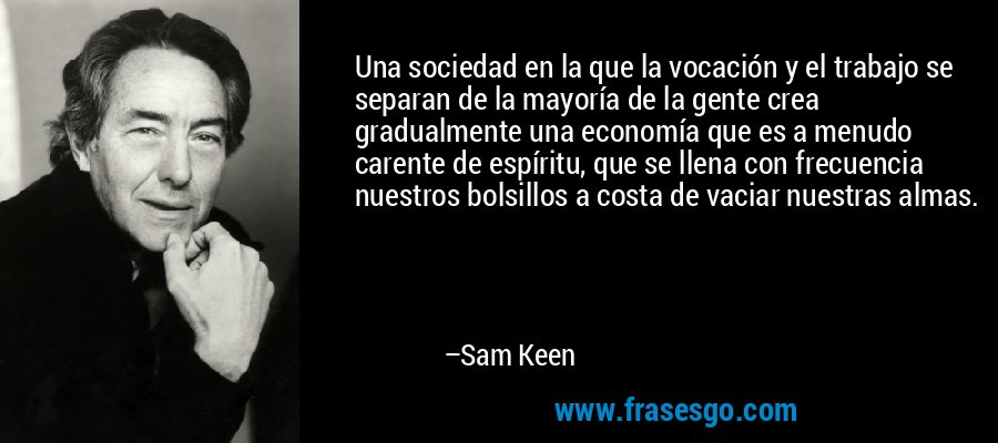 Una sociedad en la que la vocación y el trabajo se separan de la mayoría de la gente crea gradualmente una economía que es a menudo carente de espíritu, que se llena con frecuencia nuestros bolsillos a costa de vaciar nuestras almas. – Sam Keen