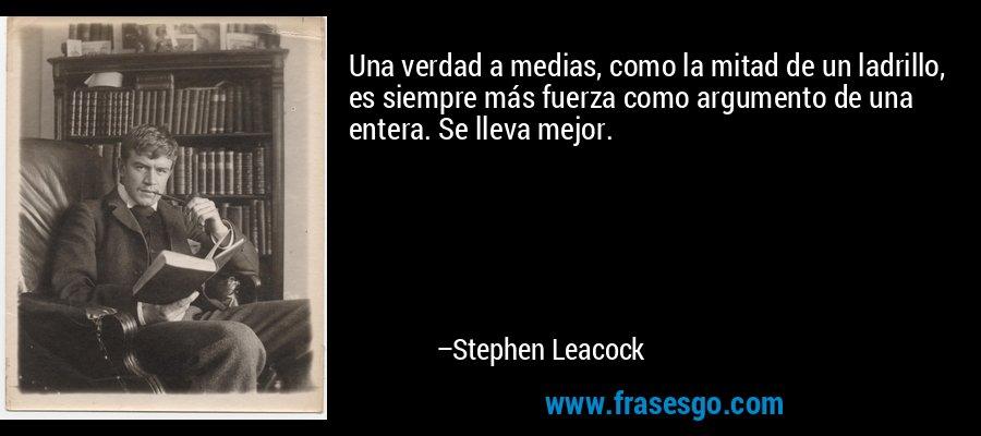 Una verdad a medias, como la mitad de un ladrillo, es siempre más fuerza como argumento de una entera. Se lleva mejor. – Stephen Leacock