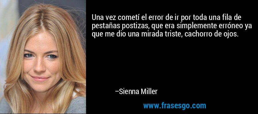 Una vez cometí el error de ir por toda una fila de pestañas postizas, que era simplemente erróneo ya que me dio una mirada triste, cachorro de ojos. – Sienna Miller