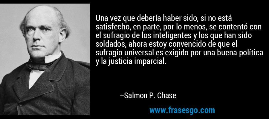 Una vez que debería haber sido, si no está satisfecho, en parte, por lo menos, se contentó con el sufragio de los inteligentes y los que han sido soldados, ahora estoy convencido de que el sufragio universal es exigido por una buena política y la justicia imparcial. – Salmon P. Chase
