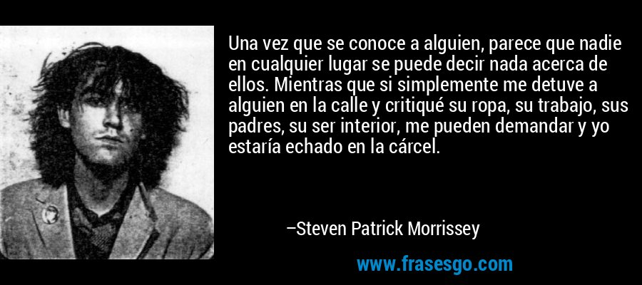 Una vez que se conoce a alguien, parece que nadie en cualquier lugar se puede decir nada acerca de ellos. Mientras que si simplemente me detuve a alguien en la calle y critiqué su ropa, su trabajo, sus padres, su ser interior, me pueden demandar y yo estaría echado en la cárcel. – Steven Patrick Morrissey