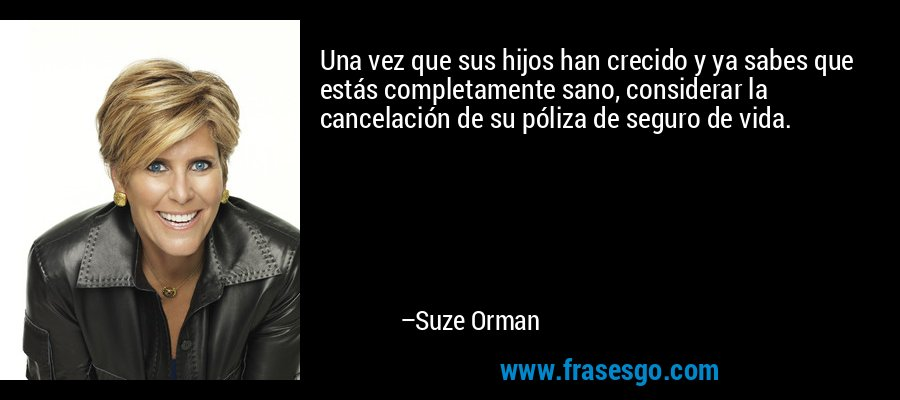 Una vez que sus hijos han crecido y ya sabes que estás completamente sano, considerar la cancelación de su póliza de seguro de vida. – Suze Orman