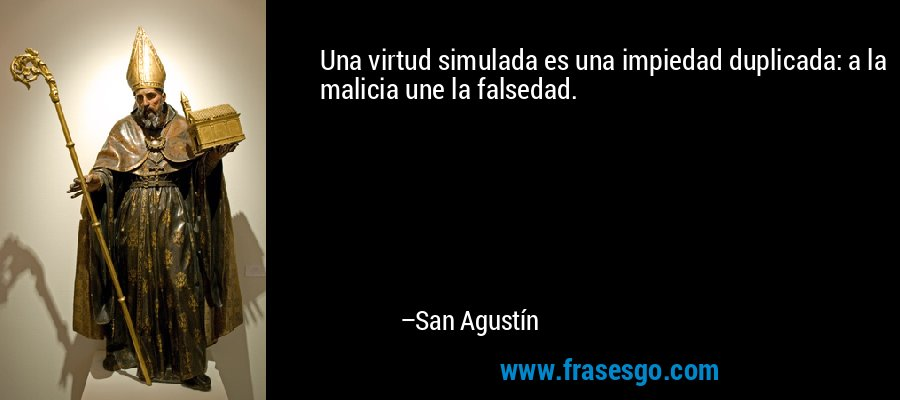 Una virtud simulada es una impiedad duplicada: a la malicia une la falsedad. – San Agustín