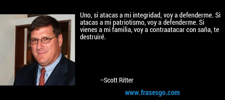 Uno, si atacas a mi integridad, voy a defenderme. Si atacas a mi patriotismo, voy a defenderme. Si vienes a mi familia, voy a contraatacar con saña, te destruiré. – Scott Ritter