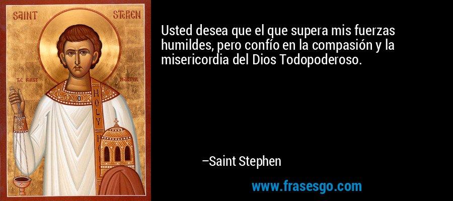 Usted desea que el que supera mis fuerzas humildes, pero confío en la compasión y la misericordia del Dios Todopoderoso. – Saint Stephen