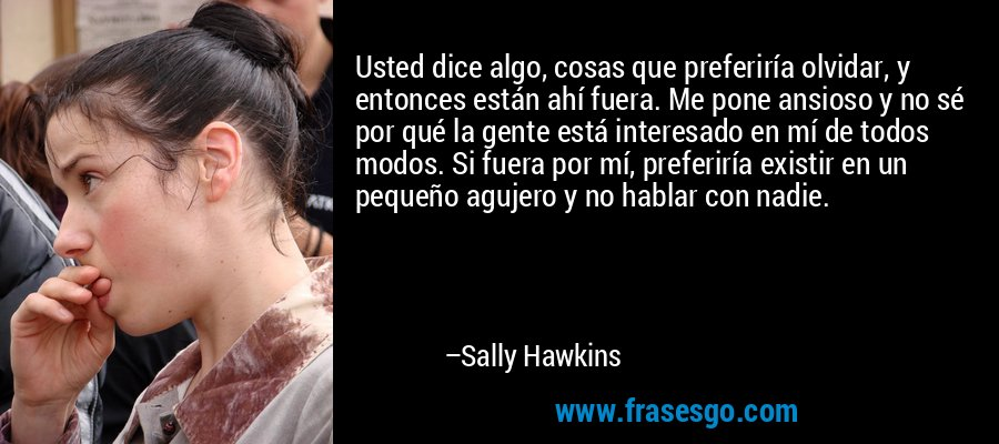 Usted dice algo, cosas que preferiría olvidar, y entonces están ahí fuera. Me pone ansioso y no sé por qué la gente está interesado en mí de todos modos. Si fuera por mí, preferiría existir en un pequeño agujero y no hablar con nadie. – Sally Hawkins