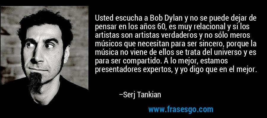 Usted escucha a Bob Dylan y no se puede dejar de pensar en los años 60, es muy relacional y si los artistas son artistas verdaderos y no sólo meros músicos que necesitan para ser sincero, porque la música no viene de ellos se trata del universo y es para ser compartido. A lo mejor, estamos presentadores expertos, y yo digo que en el mejor. – Serj Tankian