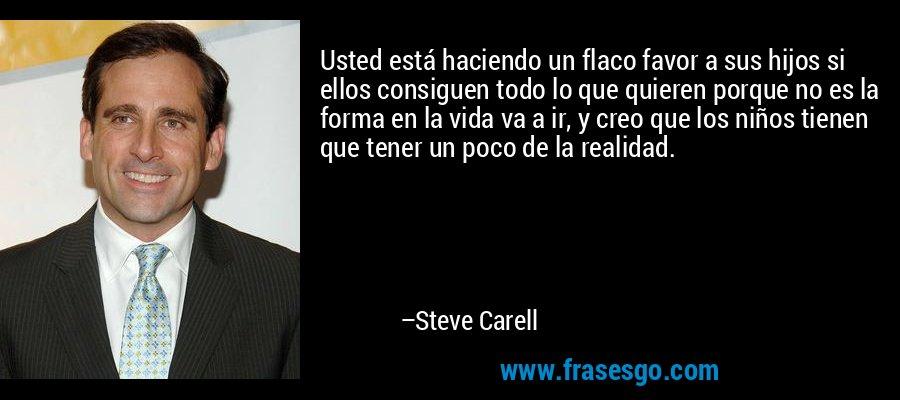 Usted está haciendo un flaco favor a sus hijos si ellos consiguen todo lo que quieren porque no es la forma en la vida va a ir, y creo que los niños tienen que tener un poco de la realidad. – Steve Carell