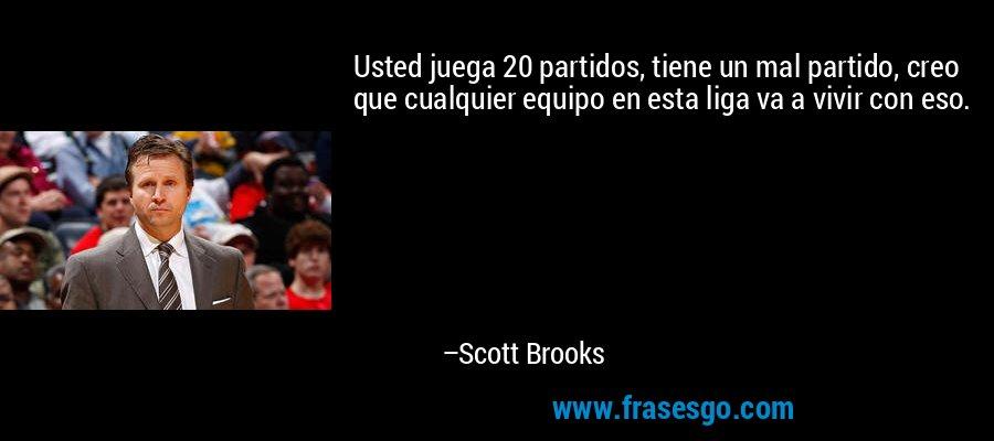 Usted juega 20 partidos, tiene un mal partido, creo que cualquier equipo en esta liga va a vivir con eso. – Scott Brooks